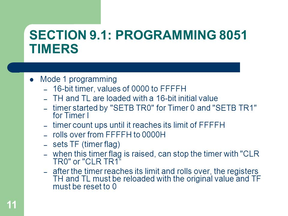 11 SECTION 9.1: PROGRAMMING 8051 TIMERS Mode 1 programming – 16-bit timer, values of 0000 to FFFFH – TH and TL are loaded with a 16-bit initial value – timer started by SETB TR0 for Timer 0 and SETB TR1 for Timer l – timer count ups until it reaches its limit of FFFFH – rolls over from FFFFH to 0000H – sets TF (timer flag) – when this timer flag is raised, can stop the timer with CLR TR0 or CLR TR1 – after the timer reaches its limit and rolls over, the registers TH and TL must be reloaded with the original value and TF must be reset to 0