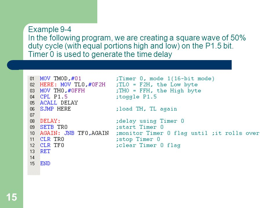 15 Example 9-4 In the following program, we are creating a square wave of 50% duty cycle (with equal portions high and low) on the P1.5 bit.