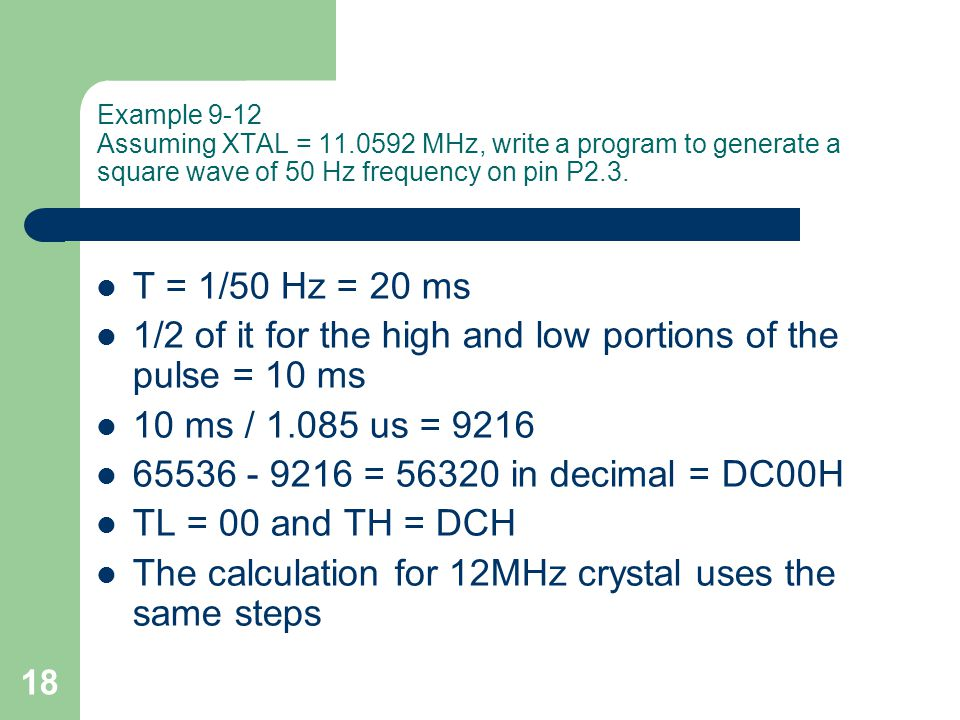 18 Example 9-12 Assuming XTAL = 11.0592 MHz, write a program to generate a square wave of 50 Hz frequency on pin P2.3.