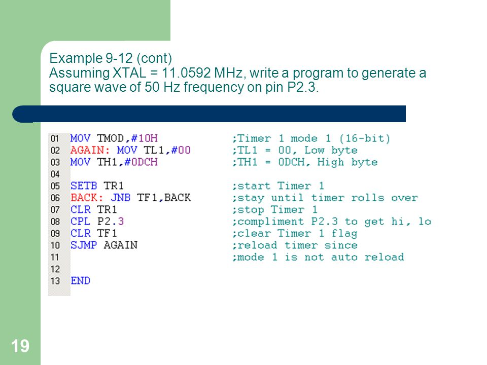 19 Example 9-12 (cont) Assuming XTAL = 11.0592 MHz, write a program to generate a square wave of 50 Hz frequency on pin P2.3.