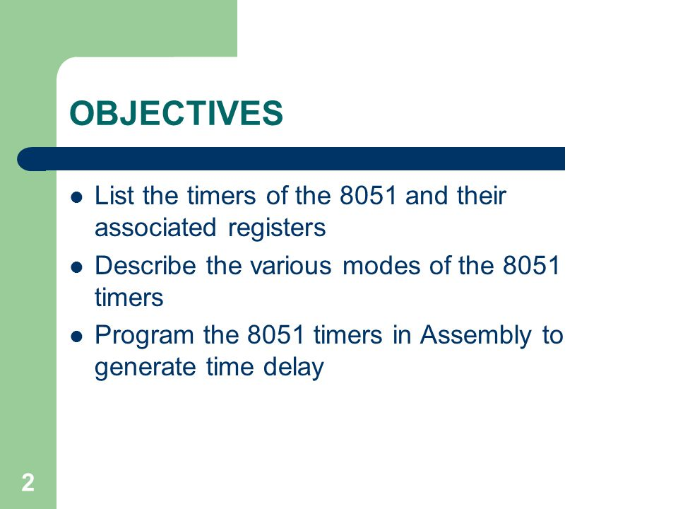 2 OBJECTIVES List the timers of the 8051 and their associated registers Describe the various modes of the 8051 timers Program the 8051 timers in Assembly to generate time delay