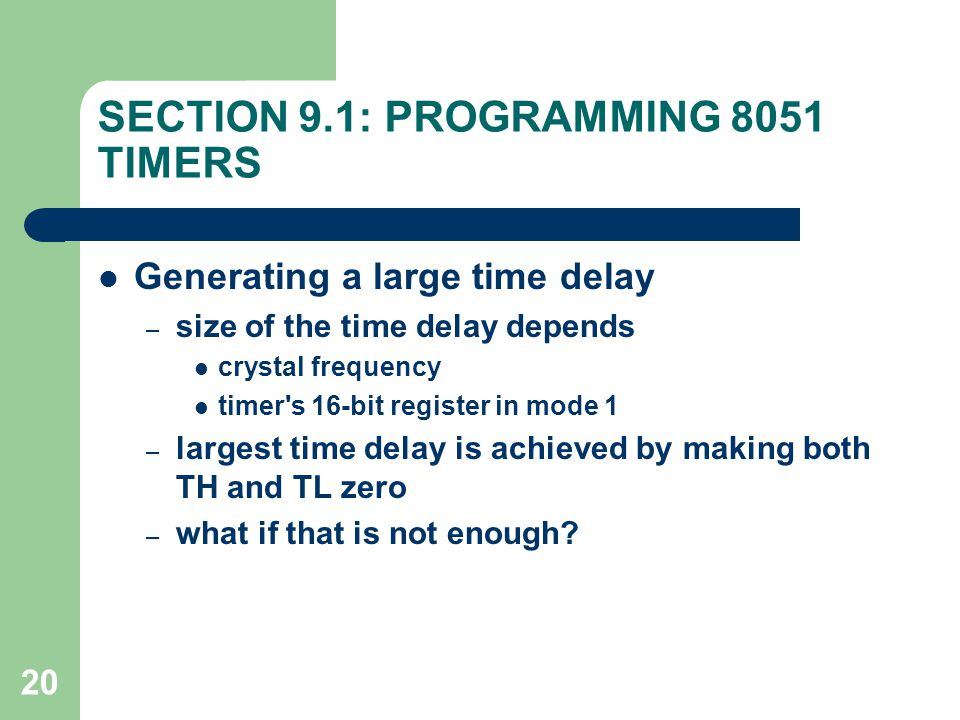 20 SECTION 9.1: PROGRAMMING 8051 TIMERS Generating a large time delay – size of the time delay depends crystal frequency timer s 16-bit register in mode 1 – largest time delay is achieved by making both TH and TL zero – what if that is not enough?
