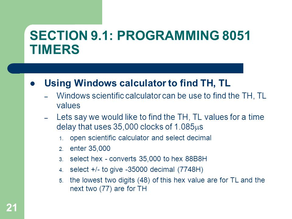 21 SECTION 9.1: PROGRAMMING 8051 TIMERS Using Windows calculator to find TH, TL – Windows scientific calculator can be use to find the TH, TL values –