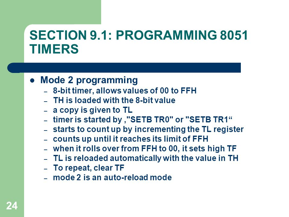 24 SECTION 9.1: PROGRAMMING 8051 TIMERS Mode 2 programming – 8-bit timer, allows values of 00 to FFH – TH is loaded with the 8-bit value – a copy is g