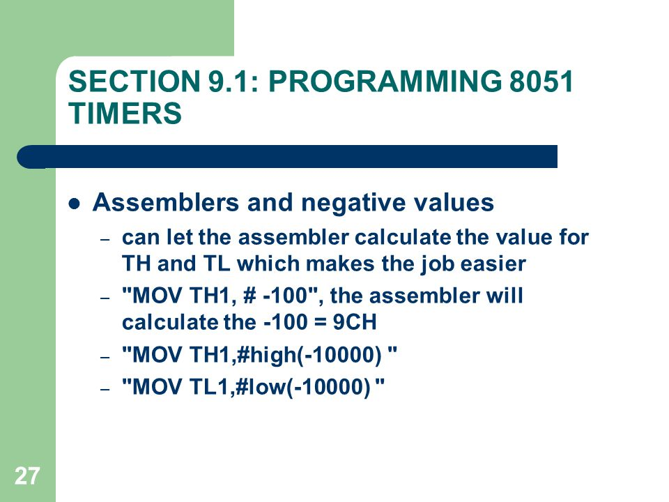 27 SECTION 9.1: PROGRAMMING 8051 TIMERS Assemblers and negative values – can let the assembler calculate the value for TH and TL which makes the job e