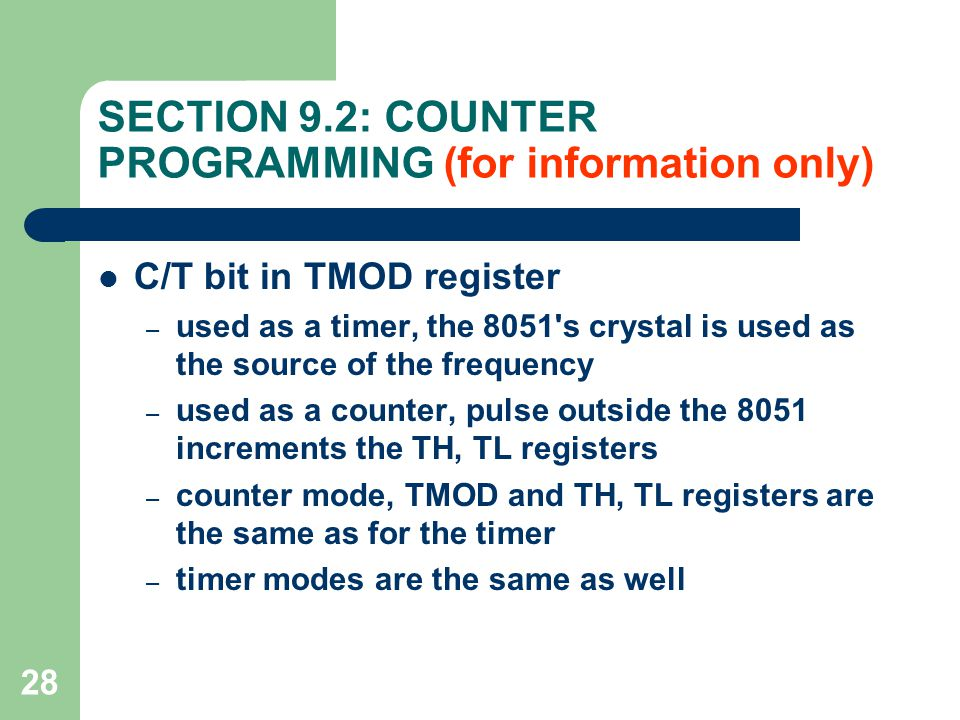 28 SECTION 9.2: COUNTER PROGRAMMING (for information only) C/T bit in TMOD register – used as a timer, the 8051 s crystal is used as the source of the frequency – used as a counter, pulse outside the 8051 increments the TH, TL registers – counter mode, TMOD and TH, TL registers are the same as for the timer – timer modes are the same as well