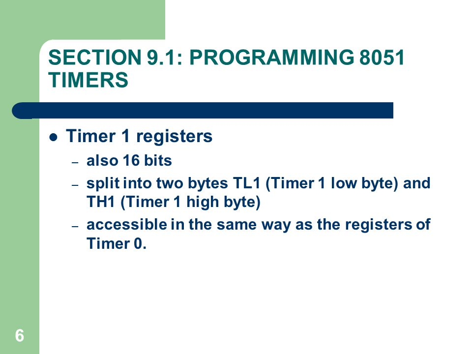 6 SECTION 9.1: PROGRAMMING 8051 TIMERS Timer 1 registers – also 16 bits – split into two bytes TL1 (Timer 1 low byte) and TH1 (Timer 1 high byte) – ac