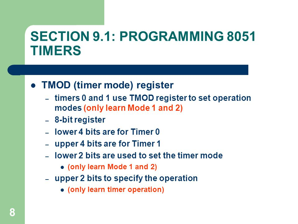 8 SECTION 9.1: PROGRAMMING 8051 TIMERS TMOD (timer mode) register – timers 0 and 1 use TMOD register to set operation modes (only learn Mode 1 and 2)