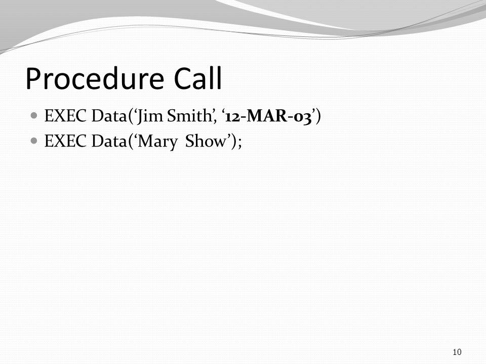 Procedure Call EXEC Data('Jim Smith', '12-MAR-03') EXEC Data('Mary Show'); 10