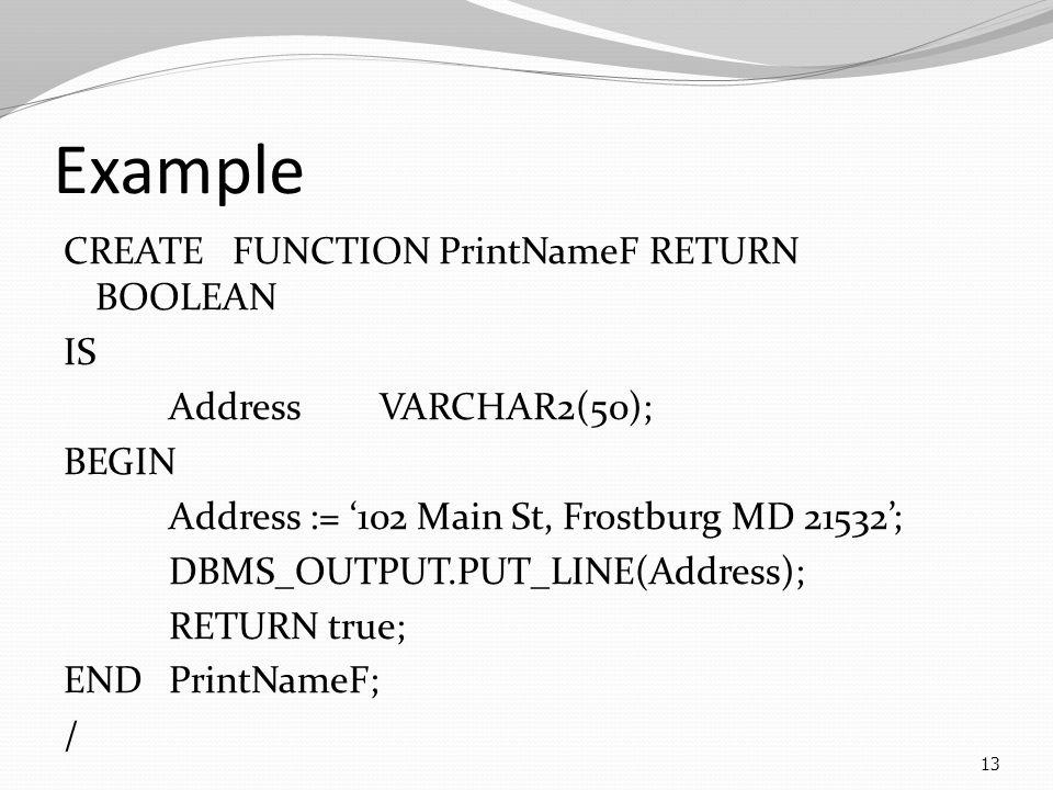 Example CREATE FUNCTION PrintNameF RETURN BOOLEAN IS AddressVARCHAR2(50); BEGIN Address := '102 Main St, Frostburg MD 21532'; DBMS_OUTPUT.PUT_LINE(Address); RETURN true; ENDPrintNameF; / 13