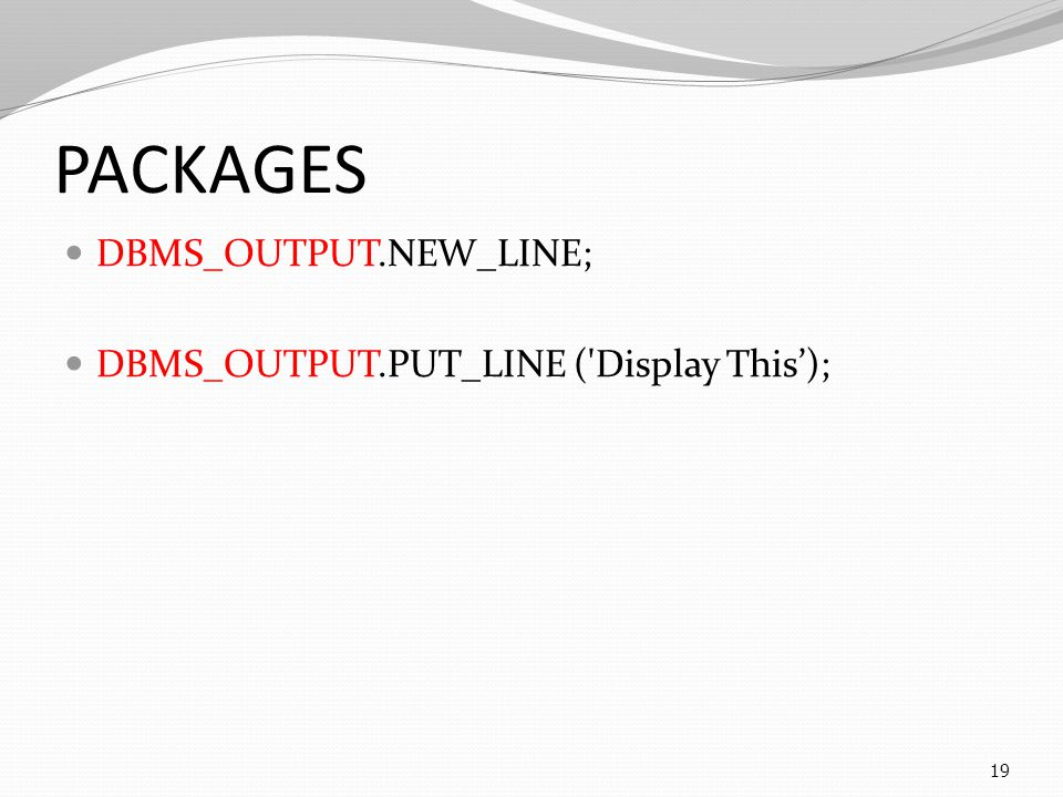 PACKAGES DBMS_OUTPUT.NEW_LINE; DBMS_OUTPUT.PUT_LINE ('Display This'); 19