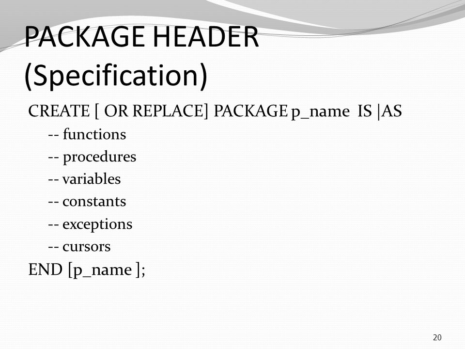 PACKAGE HEADER (Specification) CREATE [ OR REPLACE] PACKAGE p_name IS |AS -- functions -- procedures -- variables -- constants -- exceptions -- cursors END [p_name ]; 20