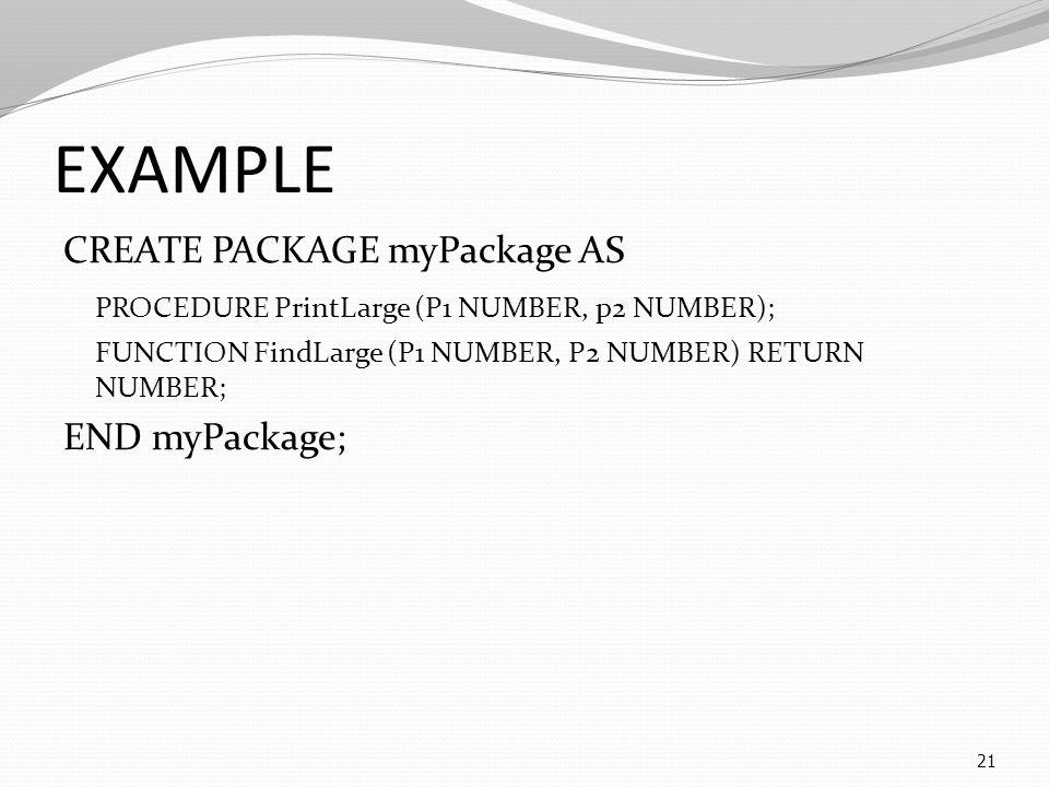 EXAMPLE CREATE PACKAGE myPackage AS PROCEDURE PrintLarge (P1 NUMBER, p2 NUMBER); FUNCTION FindLarge (P1 NUMBER, P2 NUMBER) RETURN NUMBER; END myPackage; 21