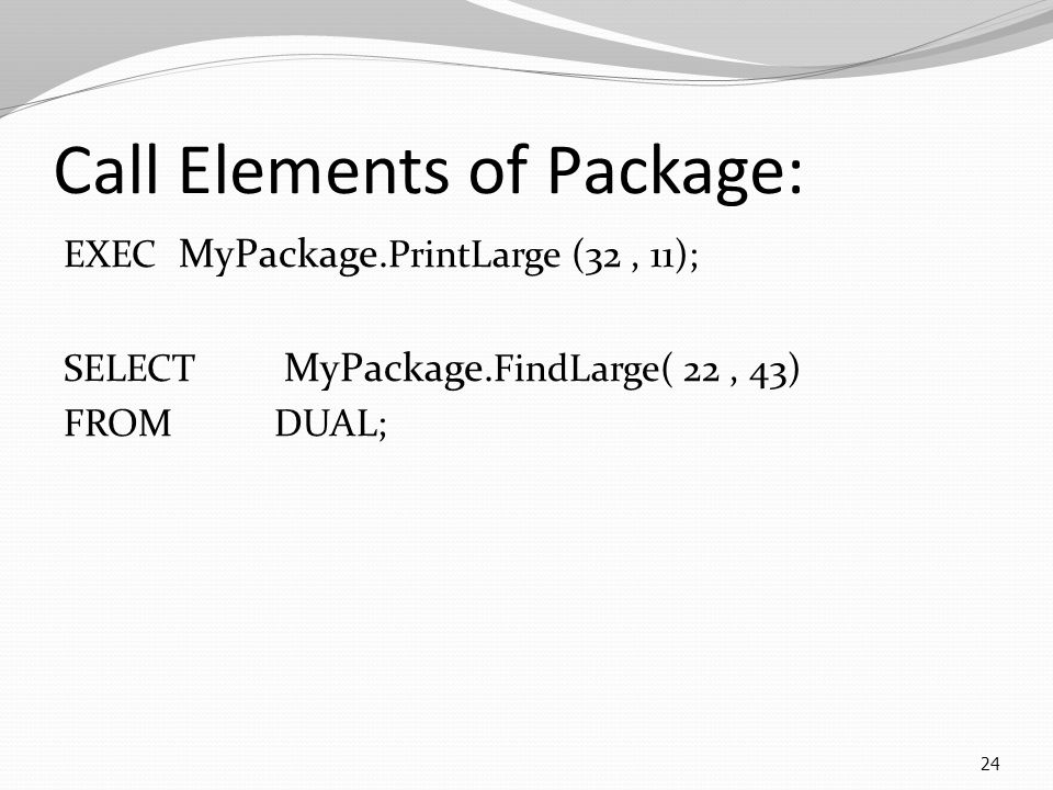 Call Elements of Package: EXEC MyPackage. PrintLarge (32, 11); SELECT MyPackage.