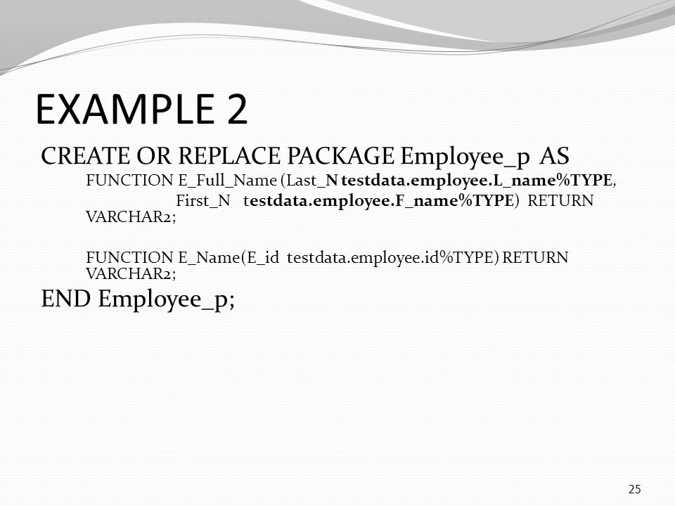 EXAMPLE 2 CREATE OR REPLACE PACKAGE Employee_p AS FUNCTION E_Full_Name (Last_N testdata.employee.L_name%TYPE, First_N testdata.employee.F_name%TYPE) RETURN VARCHAR2; FUNCTION E_Name(E_id testdata.employee.id%TYPE) RETURN VARCHAR2; END Employee_p; 25