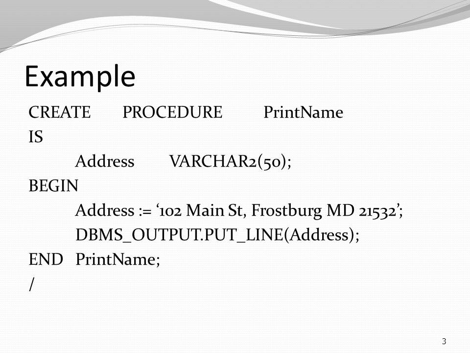 Example CREATEPROCEDUREPrintName IS AddressVARCHAR2(50); BEGIN Address := '102 Main St, Frostburg MD 21532'; DBMS_OUTPUT.PUT_LINE(Address); ENDPrintName; / 3