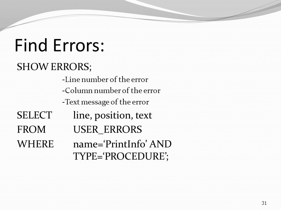 31 Find Errors: SHOW ERRORS; -Line number of the error -Column number of the error -Text message of the error SELECT line, position, text FROM USER_ERRORS WHERE name='PrintInfo' AND TYPE='PROCEDURE';