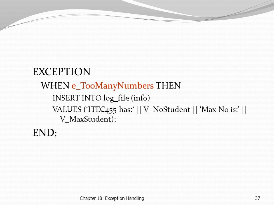 Chapter 18: Exception Handling37 EXCEPTION WHEN e_TooManyNumbers THEN INSERT INTO log_file (info) VALUES ('ITEC455 has:' || V_NoStudent || 'Max No is:' || V_MaxStudent); END ;