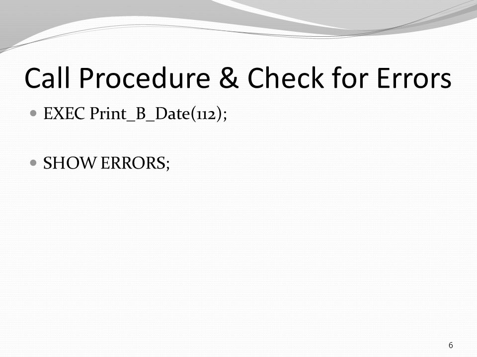 Call Procedure & Check for Errors EXEC Print_B_Date(112); SHOW ERRORS; 6