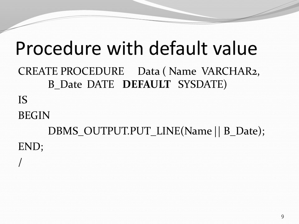 Procedure with default value CREATE PROCEDUREData ( Name VARCHAR2, B_Date DATE DEFAULT SYSDATE) IS BEGIN DBMS_OUTPUT.PUT_LINE(Name || B_Date); END; / 9