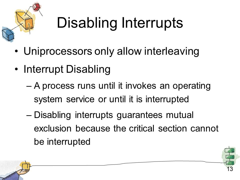 13 Disabling Interrupts Uniprocessors only allow interleaving Interrupt Disabling –A process runs until it invokes an operating system service or until it is interrupted –Disabling interrupts guarantees mutual exclusion because the critical section cannot be interrupted