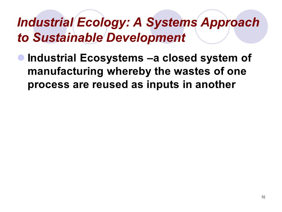 10 Industrial Ecology: A Systems Approach to Sustainable Development Industrial Ecosystems –a closed system of manufacturing whereby the wastes of one