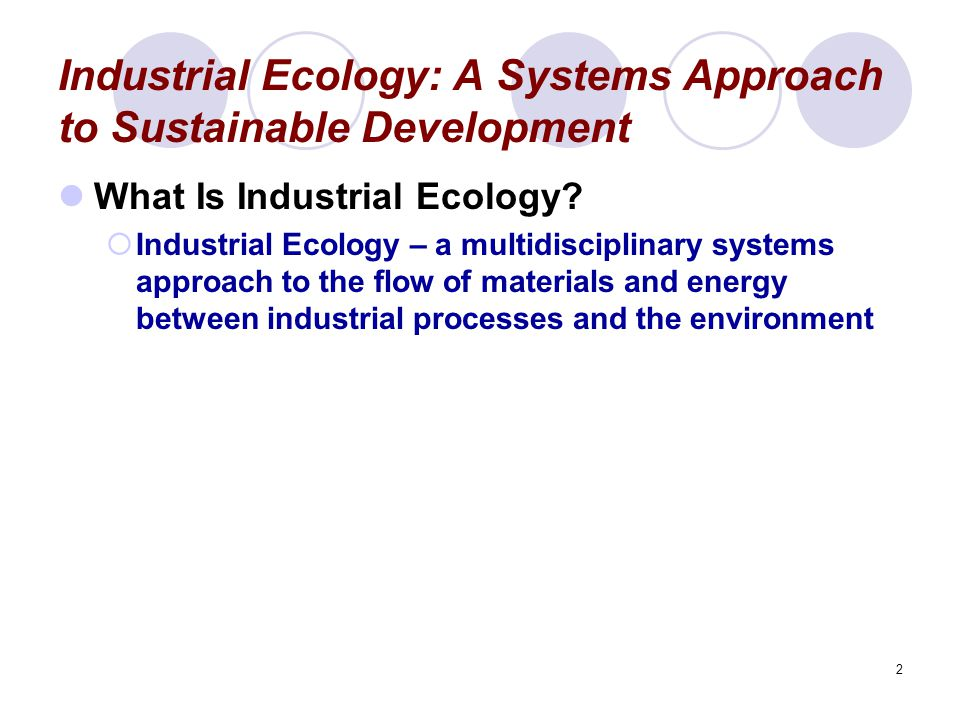 2 Industrial Ecology: A Systems Approach to Sustainable Development What Is Industrial Ecology?  Industrial Ecology – a multidisciplinary systems app