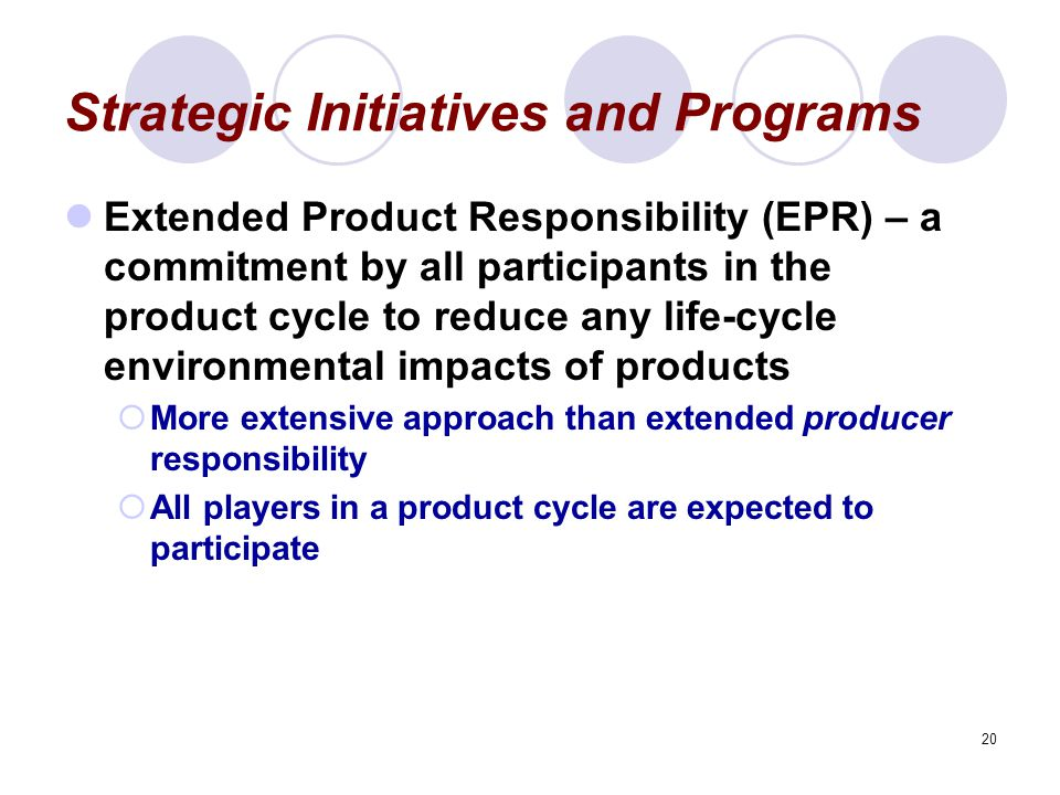 20 Strategic Initiatives and Programs Extended Product Responsibility (EPR) – a commitment by all participants in the product cycle to reduce any life