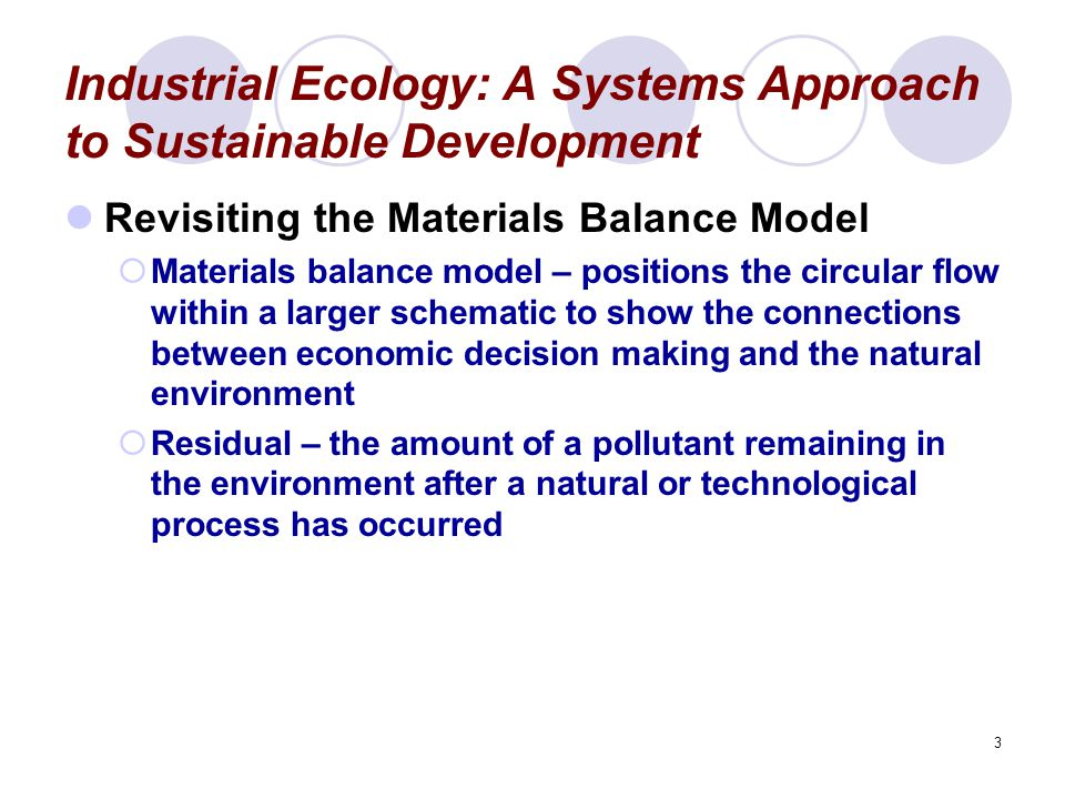 3 Industrial Ecology: A Systems Approach to Sustainable Development Revisiting the Materials Balance Model  Materials balance model – positions the c