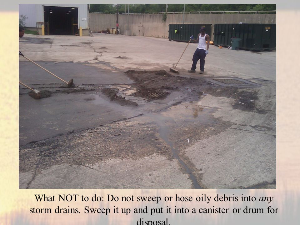 What NOT to do: Do not sweep or hose oily debris into any storm drains.