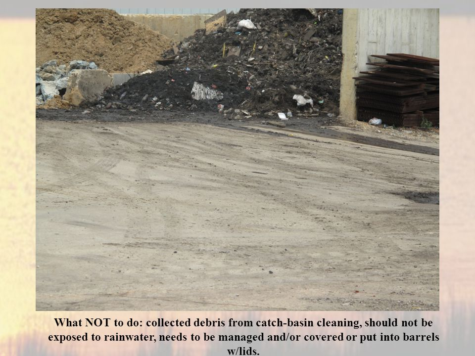 What NOT to do: collected debris from catch-basin cleaning, should not be exposed to rainwater, needs to be managed and/or covered or put into barrels w/lids.
