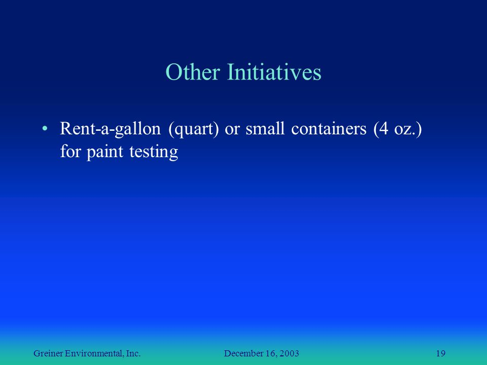 Greiner Environmental, Inc. December 16, 200319 Other Initiatives Rent-a-gallon (quart) or small containers (4 oz.) for paint testing