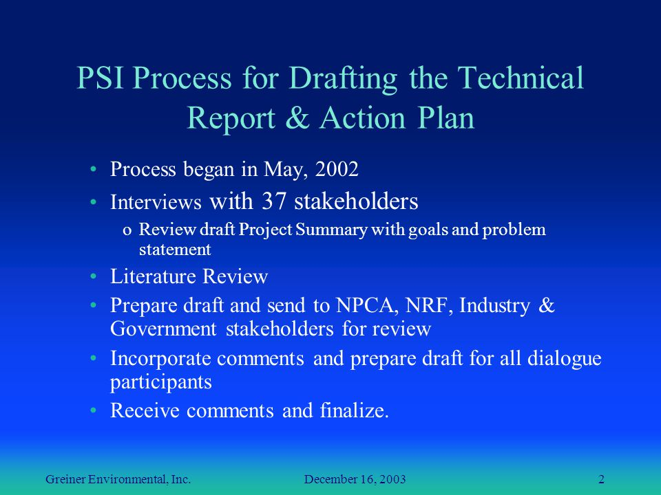 Greiner Environmental, Inc. December 16, 20032 PSI Process for Drafting the Technical Report & Action Plan Process began in May, 2002 Interviews with