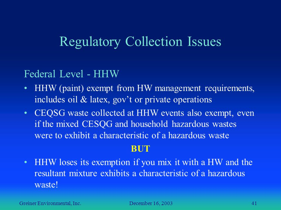 Greiner Environmental, Inc. December 16, 200341 Regulatory Collection Issues Federal Level - HHW HHW (paint) exempt from HW management requirements, i