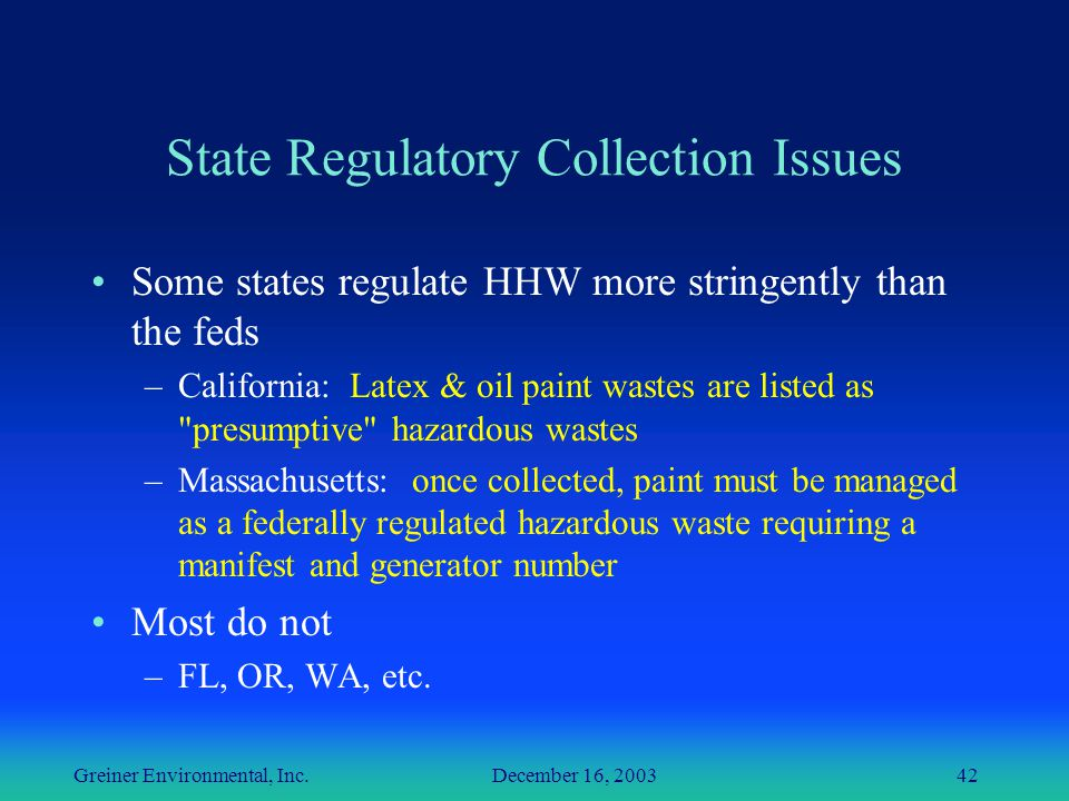 Greiner Environmental, Inc. December 16, 200342 State Regulatory Collection Issues Some states regulate HHW more stringently than the feds –California
