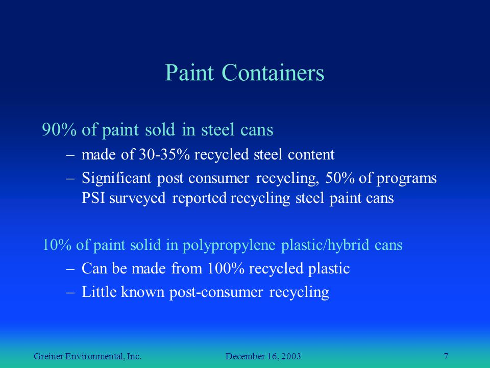 Greiner Environmental, Inc. December 16, 20037 Paint Containers 90% of paint sold in steel cans –made of 30-35% recycled steel content –Significant po