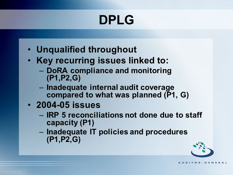 DPLG Unqualified throughout Key recurring issues linked to: –DoRA compliance and monitoring (P1,P2,G) –Inadequate internal audit coverage compared to what was planned (P1, G) 2004-05 issues –IRP 5 reconciliations not done due to staff capacity (P1) –Inadequate IT policies and procedures (P1,P2,G)