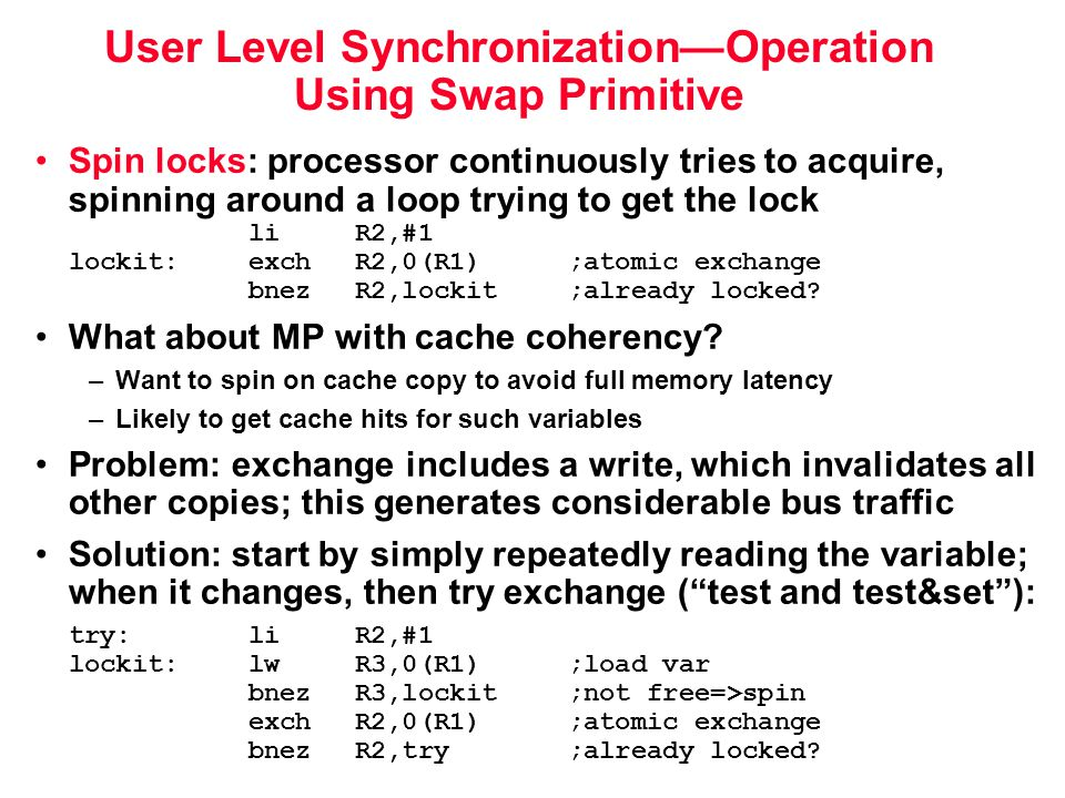 User Level Synchronization—Operation Using Swap Primitive Spin locks: processor continuously tries to acquire, spinning around a loop trying to get the lock liR2,#1 lockit:exchR2,0(R1) ;atomic exchange bnezR2,lockit ;already locked.