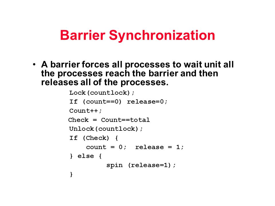 Barrier Synchronization A barrier forces all processes to wait unit all the processes reach the barrier and then releases all of the processes.