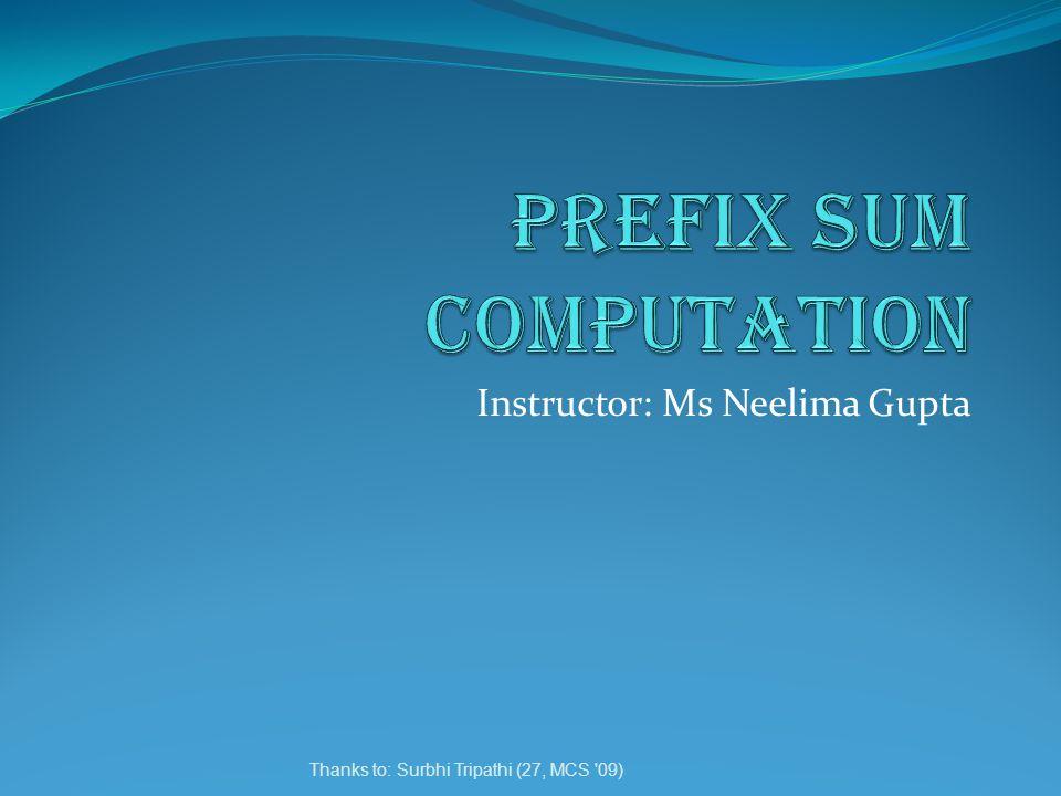 Thanks to: Surbhi Tripathi (27, MCS 09) Instructor: Ms Neelima Gupta