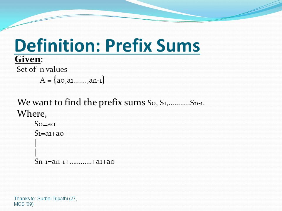 Thanks to: Surbhi Tripathi (27, MCS 09) Definition: Prefix Sums Given: Set of n values A = { a0,a1…….,a n-1 } We want to find the prefix sums S0, S1,………..S n-1.