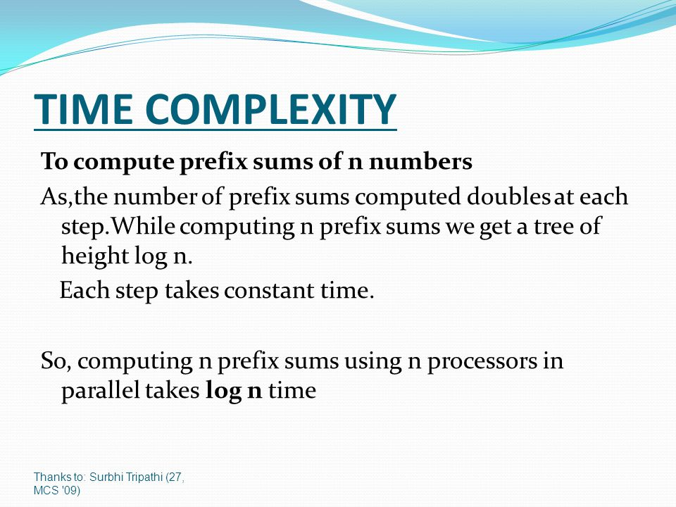 Thanks to: Surbhi Tripathi (27, MCS 09) TIME COMPLEXITY To compute prefix sums of n numbers As,the number of prefix sums computed doubles at each step.While computing n prefix sums we get a tree of height log n.