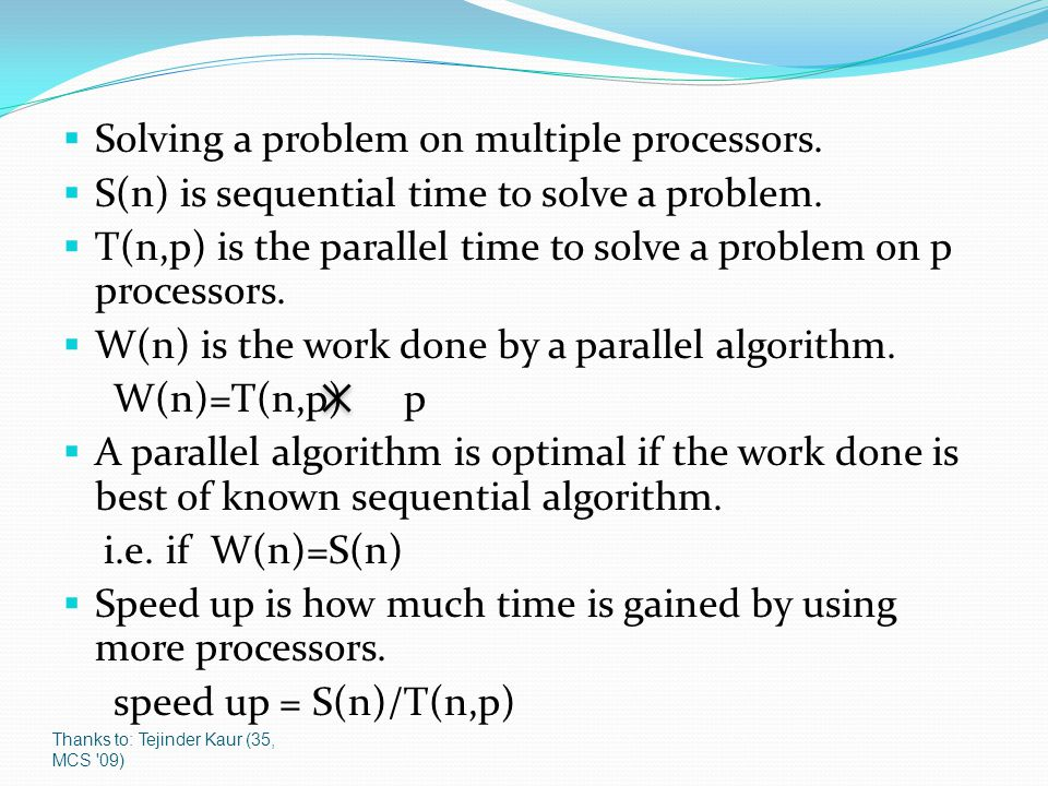 Thanks to: Tejinder Kaur (35, MCS '09)  Solving a problem on multiple processors.  S(n) is sequential time to solve a problem.  T(n,p) is the paral