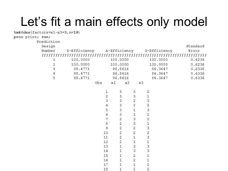 Let's fit a main effects only model %mktdes(factors=x1-x3=3,n=18) proc print; run; Prediction Design Standard Number D-Efficiency A-Efficiency G-Efficiency Error ƒƒƒƒƒƒƒƒƒƒƒƒƒƒƒƒƒƒƒƒƒƒƒƒƒƒƒƒƒƒƒƒƒƒƒƒƒƒƒƒƒƒƒƒƒƒƒƒƒƒƒƒƒƒƒƒƒƒƒƒƒƒƒƒƒƒƒƒƒƒƒƒ 1 100.0000 100.0000 100.0000 0.6236 2 100.0000 100.0000 100.0000 0.6236 3 98.4771 96.8616 84.3647 0.6336 4 98.4771 96.8616 84.3647 0.6336 5 98.4771 96.8616 84.3647 0.6336 Obs x1 x2 x3 1 3 3 2 2 3 3 1 3 3 2 3 4 3 2 2 5 3 1 3 6 3 1 1 7 2 3 2 8 2 3 1 9 2 2 3 10 2 2 2 11 2 1 3 12 2 1 1 13 1 3 3 14 1 3 3 15 1 2 1 16 1 2 1 17 1 1 2 18 1 1 2