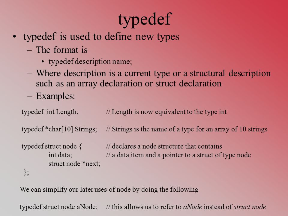 typedef typedef is used to define new types –The format is typedef description name; –Where description is a current type or a structural description such as an array declaration or struct declaration –Examples: typedef int Length;// Length is now equivalent to the type int typedef *char[10] Strings; // Strings is the name of a type for an array of 10 strings typedef struct node {// declares a node structure that contains int data;// a data item and a pointer to a struct of type node struct node *next; }; We can simplify our later uses of node by doing the following typedef struct node aNode;// this allows us to refer to aNode instead of struct node