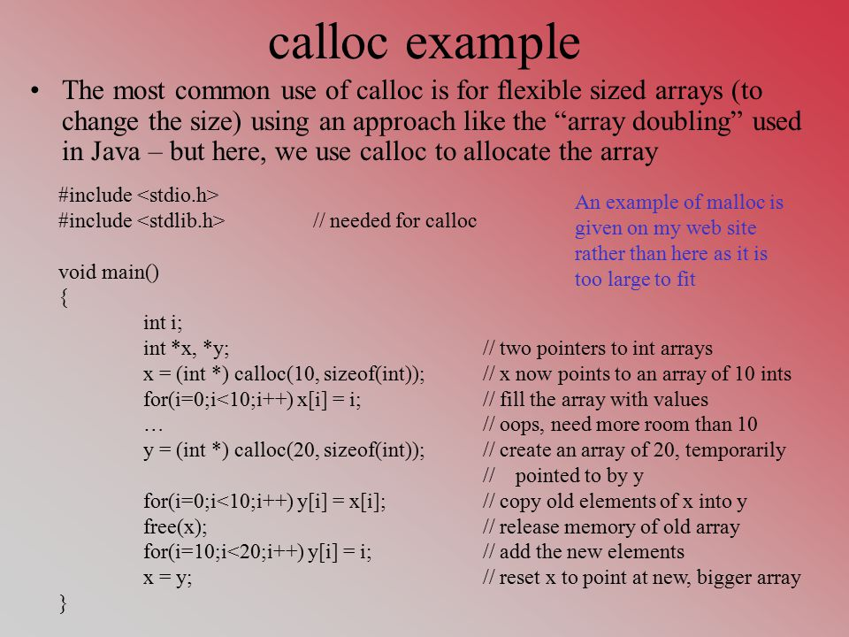 calloc example The most common use of calloc is for flexible sized arrays (to change the size) using an approach like the array doubling used in Java – but here, we use calloc to allocate the array #include #include // needed for calloc void main() { int i; int *x, *y;// two pointers to int arrays x = (int *) calloc(10, sizeof(int));// x now points to an array of 10 ints for(i=0;i<10;i++) x[i] = i;// fill the array with values …// oops, need more room than 10 y = (int *) calloc(20, sizeof(int));// create an array of 20, temporarily // pointed to by y for(i=0;i<10;i++) y[i] = x[i];// copy old elements of x into y free(x);// release memory of old array for(i=10;i<20;i++) y[i] = i;// add the new elements x = y;// reset x to point at new, bigger array } An example of malloc is given on my web site rather than here as it is too large to fit
