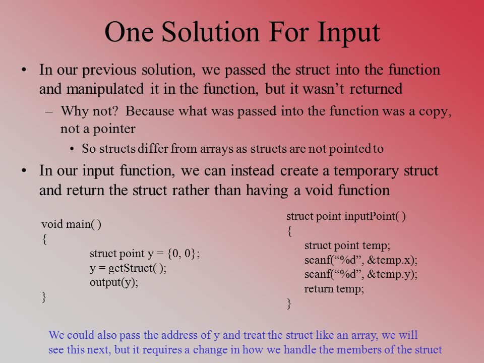 One Solution For Input In our previous solution, we passed the struct into the function and manipulated it in the function, but it wasn't returned –Why not.