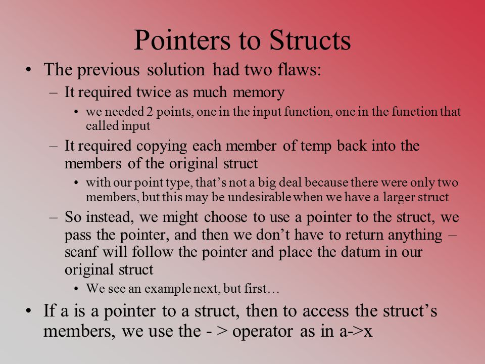 Pointers to Structs The previous solution had two flaws: –It required twice as much memory we needed 2 points, one in the input function, one in the function that called input –It required copying each member of temp back into the members of the original struct with our point type, that's not a big deal because there were only two members, but this may be undesirable when we have a larger struct –So instead, we might choose to use a pointer to the struct, we pass the pointer, and then we don't have to return anything – scanf will follow the pointer and place the datum in our original struct We see an example next, but first… If a is a pointer to a struct, then to access the struct's members, we use the - > operator as in a->x
