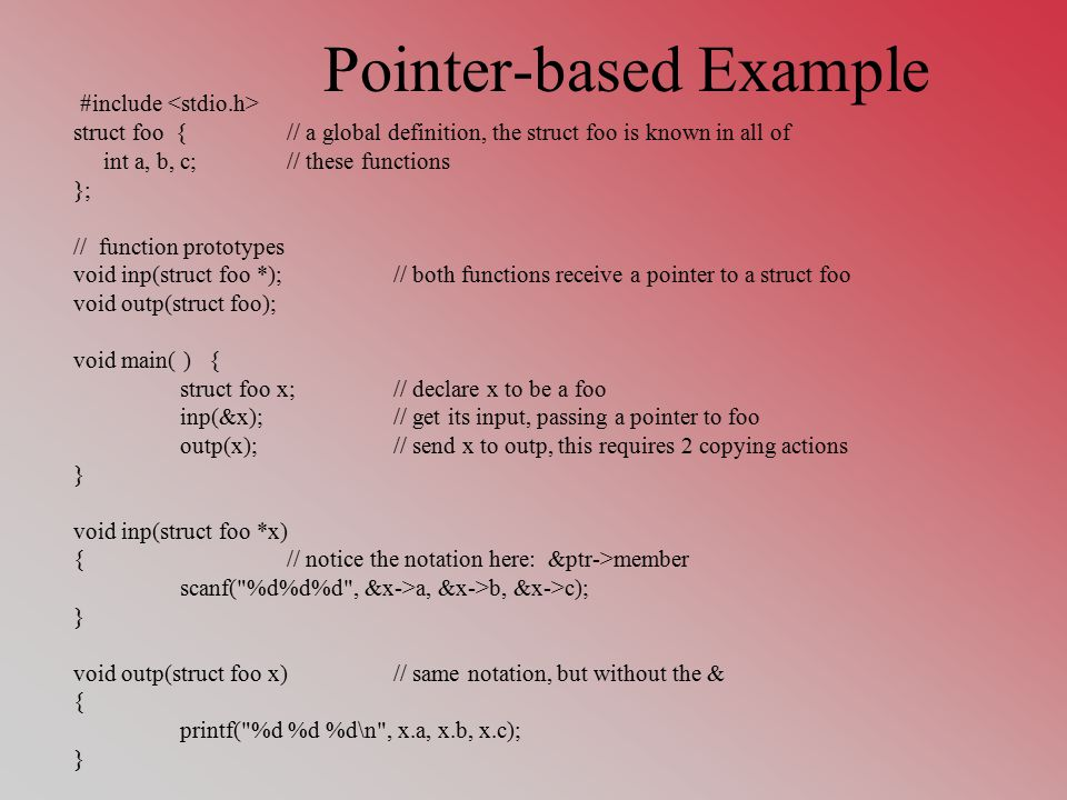 Pointer-based Example #include struct foo {// a global definition, the struct foo is known in all of int a, b, c;// these functions }; // function prototypes void inp(struct foo *);// both functions receive a pointer to a struct foo void outp(struct foo); void main( ) { struct foo x;// declare x to be a foo inp(&x);// get its input, passing a pointer to foo outp(x);// send x to outp, this requires 2 copying actions } void inp(struct foo *x) {// notice the notation here: &ptr->member scanf( %d%d%d , &x->a, &x->b, &x->c); } void outp(struct foo x)// same notation, but without the & { printf( %d %d %d\n , x.a, x.b, x.c); }