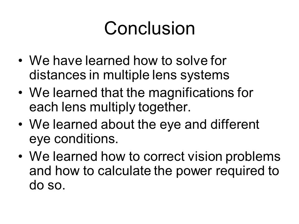 Conclusion We have learned how to solve for distances in multiple lens systems We learned that the magnifications for each lens multiply together.